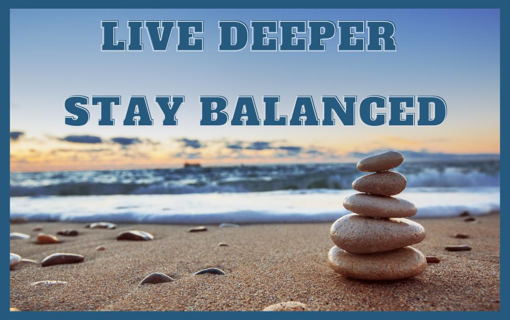 Live Deeper – Stay Balanced